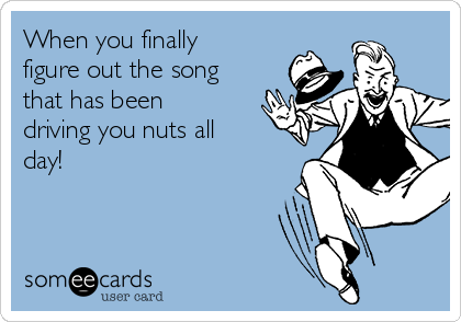 When you finally  figure out the song that has been driving you nuts all day!
