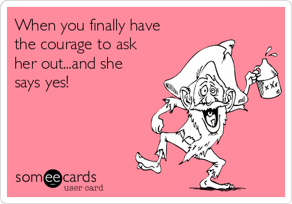 When you finally have the courage to ask her out...and she says yes!