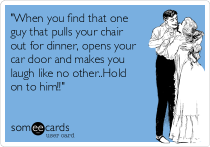 """""""When you find that one guy that pulls your chair out for dinner, opens your car door and makes you laugh like no other..Hold on to him!!"""""""