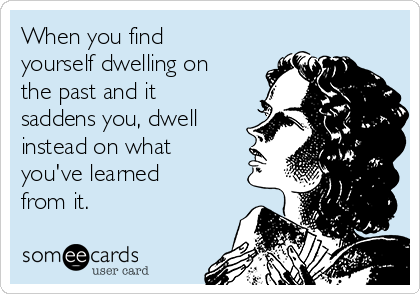 When you find yourself dwelling on the past and it saddens you, dwell instead on what you've learned from it.