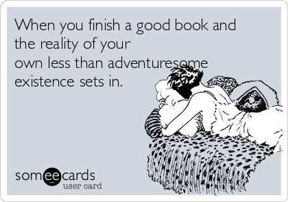 When you finish a good book and the reality of your own less than adventuresome existence sets in.