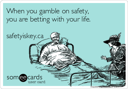 When you gamble on safety,  you are betting with your life.  safetyiskey.ca