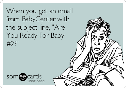 """When you get an email from BabyCenter with the subject line, """"Are You Ready For Baby #2?"""""""