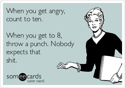 When you get angry, count to ten.  When you get to 8, throw a punch. Nobody expects that shit.