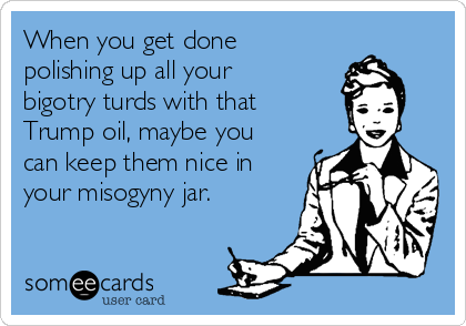 When you get done polishing up all your bigotry turds with that Trump oil, maybe you can keep them nice in your misogyny jar.