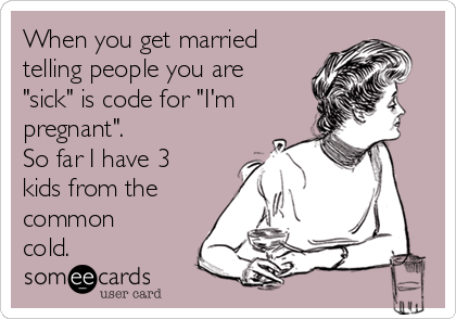 """When you get married telling people you are """"sick"""" is code for """"I'm pregnant"""". So far I have 3 kids from the common cold."""