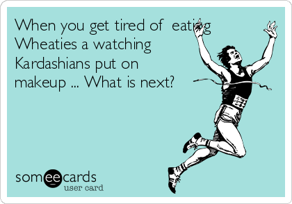 When you get tired of  eating Wheaties a watching Kardashians put on makeup ... What is next?