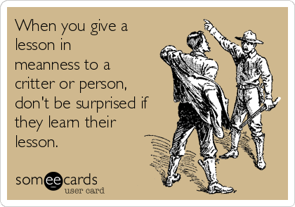 When you give a lesson in meanness to a critter or person, don't be surprised if they learn their lesson.