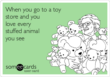 When you go to a toy store and you love every stuffed animal you see