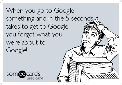 When you go to Google something and in the 5 seconds it takes to get to Google you forgot what you were about to Google!