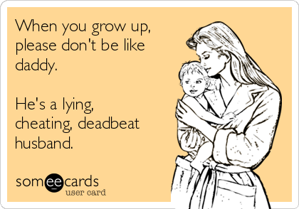When you grow up, please don't be like daddy.  He's a lying, cheating, deadbeat husband.