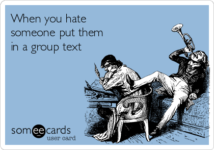 When you hate  someone put them  in a group text