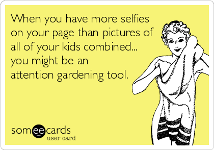 When you have more selfies on your page than pictures of all of your kids combined... you might be an attention gardening tool.