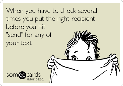 """When you have to check several times you put the right recipient before you hit """"send"""" for any of your text"""