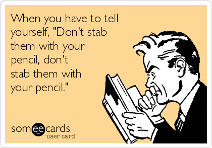 """When you have to tell yourself, """"Don't stab them with your pencil, don't stab them with your pencil."""""""
