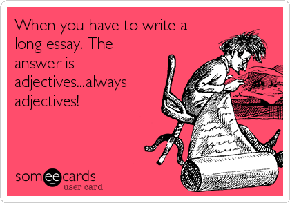 When you have to write a long essay. The answer is adjectives...always adjectives!