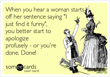 "When you hear a woman starts off her sentence saying ""I just find it funny"", you better start to apologize profusely - or you're done. Done!"