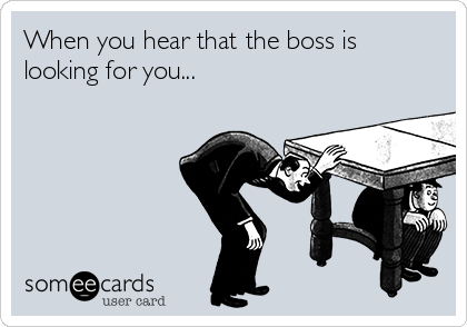 When you hear that the boss is looking for you...