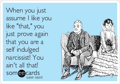 "When you just assume I like you like ""that,"" you just prove again that you are a self indulged  narcissist! You ain't all that!"