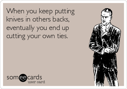When you keep putting knives in others backs, eventually you end up cutting your own ties.