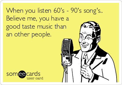When you listen 60's - 90's song's.. Believe me, you have a good taste music than an other people.