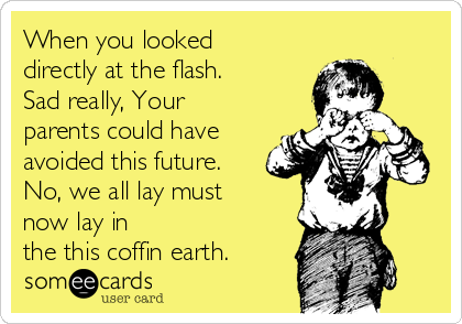 When you looked directly at the flash. Sad really, Your parents could have avoided this future.  No, we all lay must now lay in the this coffin earth.