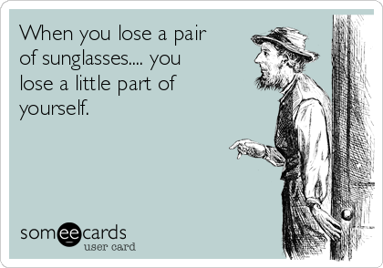 When you lose a pair of sunglasses.... you lose a little part of yourself.