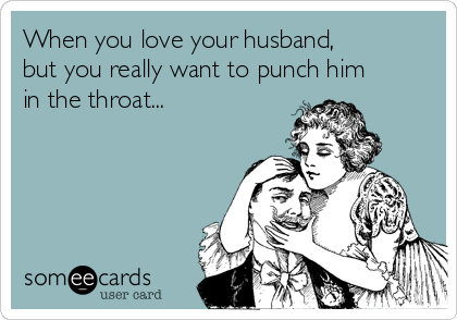 When you love your husband, but you really want to punch him in the throat...