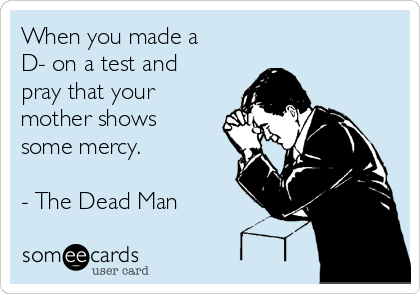 When you made a D- on a test and pray that your mother shows some mercy.  - The Dead Man
