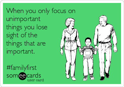 When you only focus on unimportant things you lose sight of the things that are important.   #familyfirst
