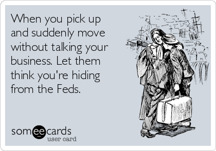 When you pick up and suddenly move without talking your business. Let them think you're hiding from the Feds.