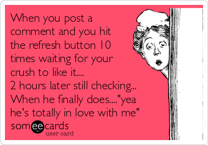"""When you post a comment and you hit the refresh button 10 times waiting for your crush to like it.... 2 hours later still checking... When he finally does....""""yea he's totally in love with me"""""""