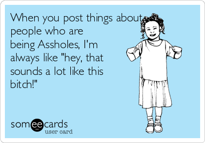"""When you post things about people who are being Assholes, I'm always like """"hey, that sounds a lot like this bitch!"""""""