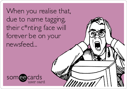 When you realise that, due to name tagging, their c*nting face will forever be on your newsfeed...