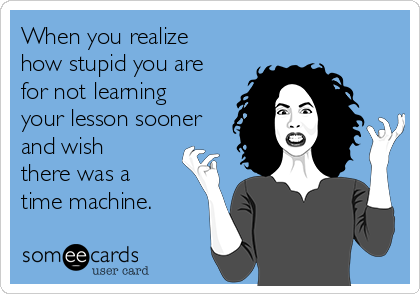 When you realize how stupid you are for not learning your lesson sooner and wish there was a time machine.