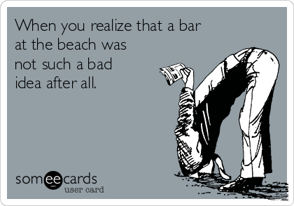 When you realize that a bar at the beach was not such a bad idea after all.