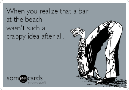 When you realize that a bar at the beach wasn't such a crappy idea after all.