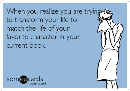 When you realize you are trying to transform your life to match the life of your favorite character in your current book.