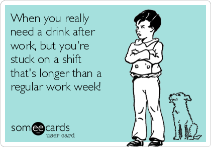 When you really need a drink after work, but you're stuck on a shift that's longer than a  regular work week!