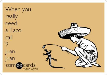 When you  really  need  a Taco  call  9  Juan  Juan