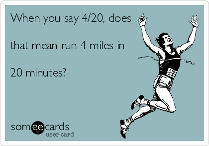 When you say 4/20, does  that mean run 4 miles in  20 minutes?