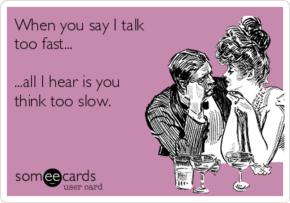 When you say I talk too fast...  ...all I hear is you think too slow.