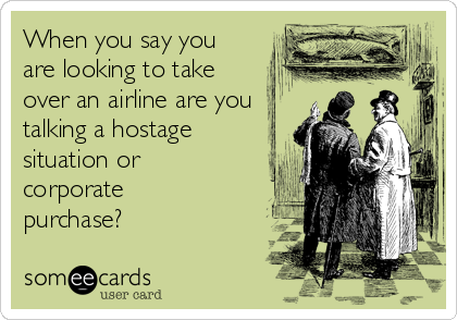 When you say you are looking to take over an airline are you talking a hostage situation or corporate purchase?