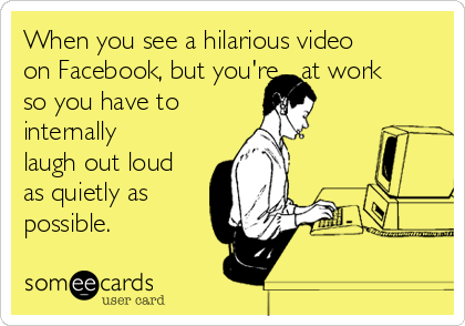 When you see a hilarious video on Facebook, but you're   at work so you have to internally laugh out loud as quietly as possible.