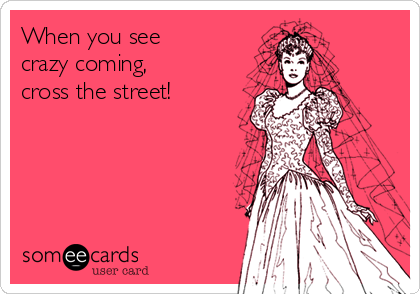 When you see crazy coming, cross the street!