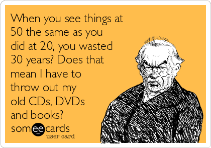 When you see things at 50 the same as you did at 20, you wasted 30 years? Does that mean I have to throw out my old CDs, DVDs and books?