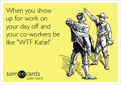 """When you show up for work on your day off and your co-workers be like """"WTF Katie!'"""