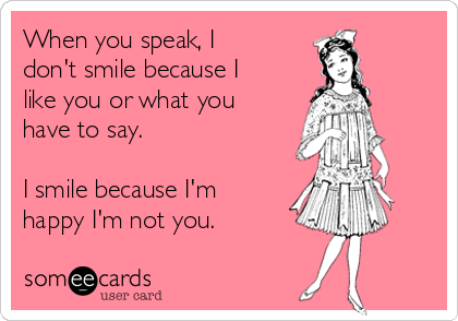 When you speak, I don't smile because I like you or what you have to say.  I smile because I'm happy I'm not you.