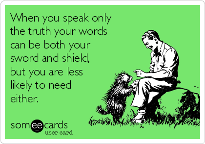 When you speak only the truth your words can be both your  sword and shield, but you are less likely to need either.