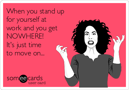 When you stand up for yourself at work and you get NOWHERE!  It's just time to move on...